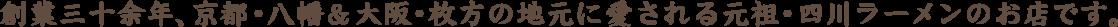 創業三十余年、京都・八幡の地元に愛される元祖・四川ラーメンのお店です。