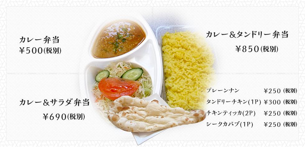 カレー弁当 ¥500 カレー&タンドリー弁当¥850 カレー&サラダ弁当¥690 プレーンナン¥250 タンドリーチキン(1P)¥300 チキンティッカ(2P)¥250 シークカバブ(1P)¥250