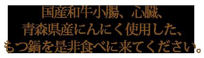 国産和牛小腸、心臓、青森県産にんにく使用した、もつ鍋を是非食べに来てください。