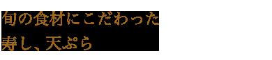 旬の食材にこだわった寿し、天ぷら